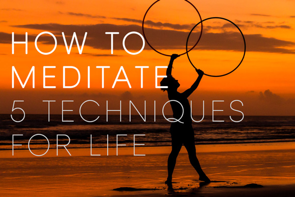 How to Meditate – 5 Techniques for Life